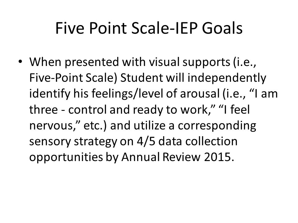 Five Point Scale-IEP Goals When presented with visual supports (i.e., Five-Point Scale) Student will independently identify his feelings/level of arousal (i.e., I am three - control and ready to work, I feel nervous, etc.) and utilize a corresponding sensory strategy on 4/5 data collection opportunities by Annual Review 2015.
