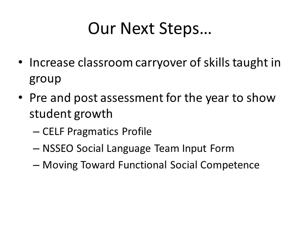 Our Next Steps… Increase classroom carryover of skills taught in group Pre and post assessment for the year to show student growth – CELF Pragmatics Profile – NSSEO Social Language Team Input Form – Moving Toward Functional Social Competence