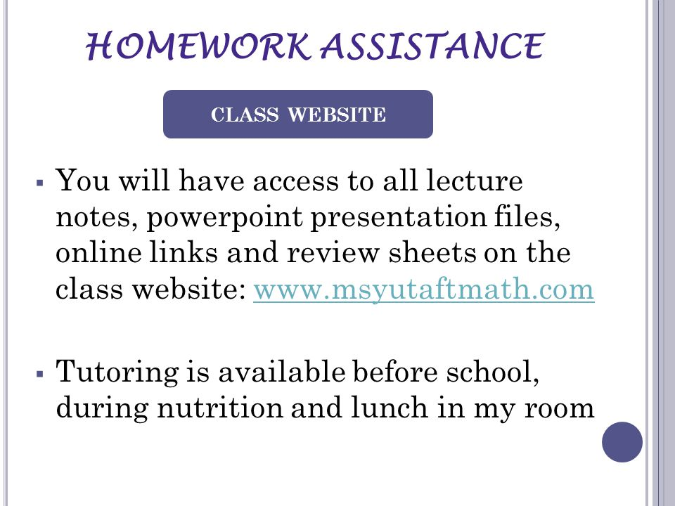 HOMEWORK ASSISTANCE  You will have access to all lecture notes, powerpoint presentation files, online links and review sheets on the class website: www.msyutaftmath.comwww.msyutaftmath.com  Tutoring is available before school, during nutrition and lunch in my room CLASS WEBSITE