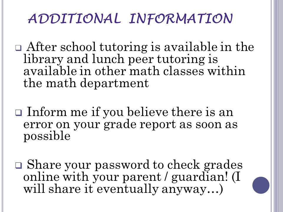  After school tutoring is available in the library and lunch peer tutoring is available in other math classes within the math department  Inform me if you believe there is an error on your grade report as soon as possible  Share your password to check grades online with your parent / guardian.