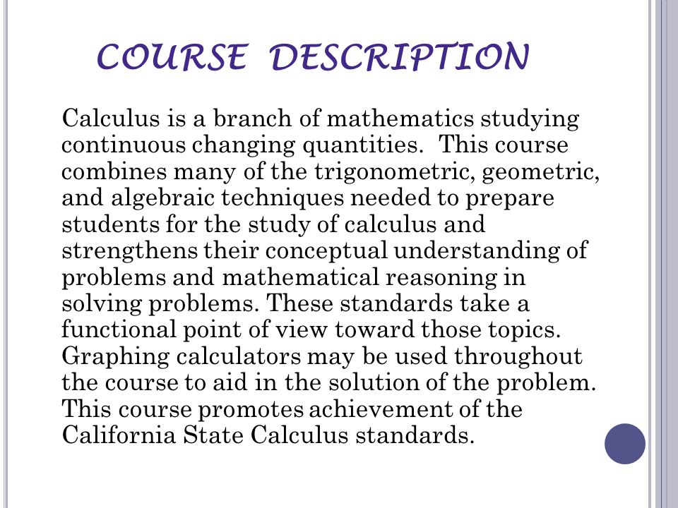 COURSE DESCRIPTION Calculus is a branch of mathematics studying continuous changing quantities.