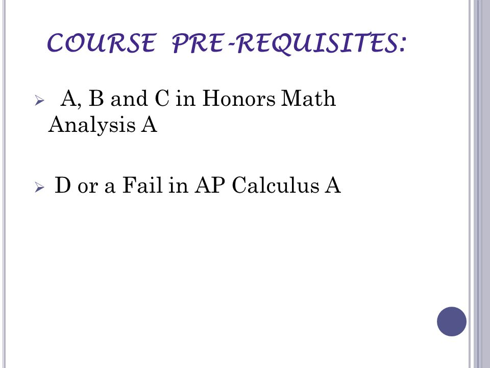 COURSE PRE-REQUISITES:  A, B and C in Honors Math Analysis A  D or a Fail in AP Calculus A