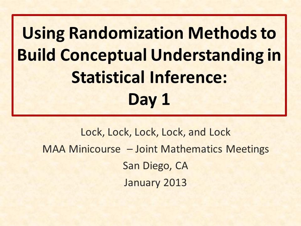 Using Randomization Methods to Build Conceptual Understanding in Statistical Inference: Day 1 Lock, Lock, Lock, Lock, and Lock MAA Minicourse – Joint Mathematics Meetings San Diego, CA January 2013