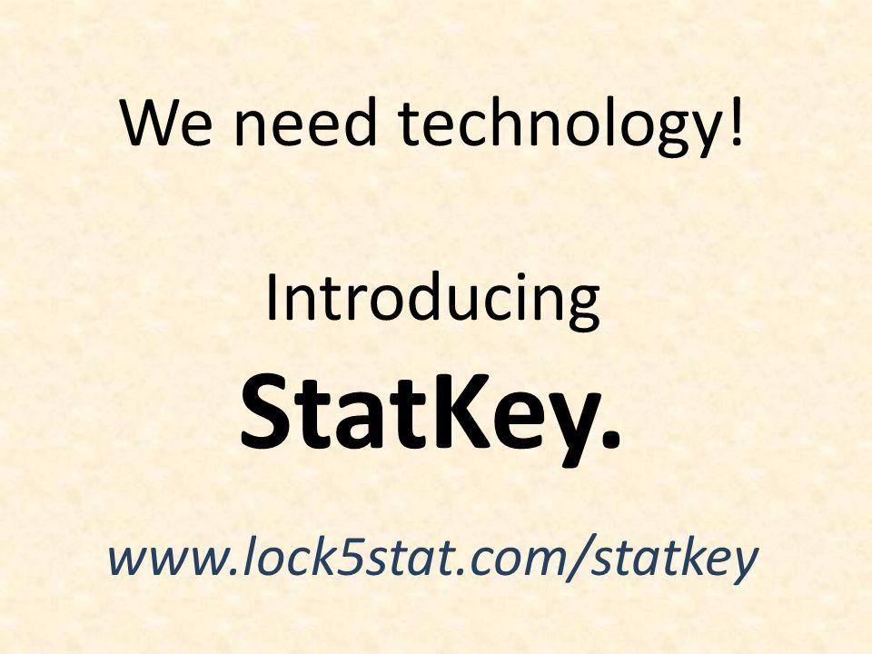 We need technology! Introducing StatKey. www.lock5stat.com/statkey