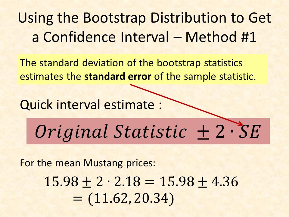 Using the Bootstrap Distribution to Get a Confidence Interval – Method #1 The standard deviation of the bootstrap statistics estimates the standard error of the sample statistic.
