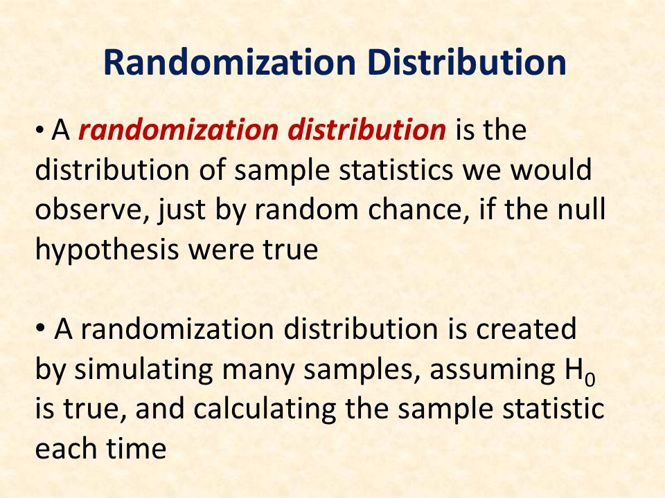 A randomization distribution is the distribution of sample statistics we would observe, just by random chance, if the null hypothesis were true A randomization distribution is created by simulating many samples, assuming H 0 is true, and calculating the sample statistic each time Randomization Distribution