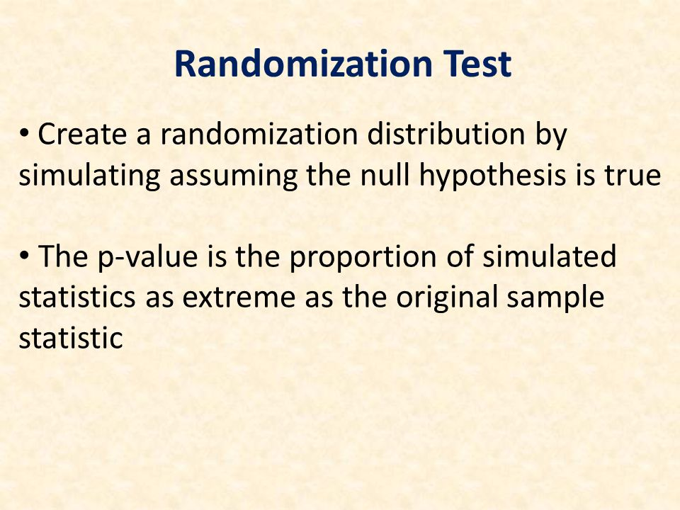 Create a randomization distribution by simulating assuming the null hypothesis is true The p-value is the proportion of simulated statistics as extreme as the original sample statistic Randomization Test