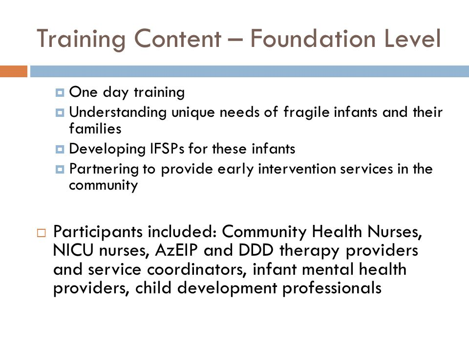 Training Content – Foundation Level  One day training  Understanding unique needs of fragile infants and their families  Developing IFSPs for these infants  Partnering to provide early intervention services in the community  Participants included: Community Health Nurses, NICU nurses, AzEIP and DDD therapy providers and service coordinators, infant mental health providers, child development professionals