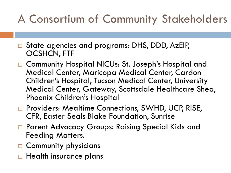 A Consortium of Community Stakeholders  State agencies and programs: DHS, DDD, AzEIP, OCSHCN, FTF  Community Hospital NICUs: St.