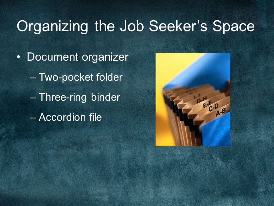 Organizing the Job Seeker's Space Document organizer –Two-pocket folder –Three-ring binder –Accordion file