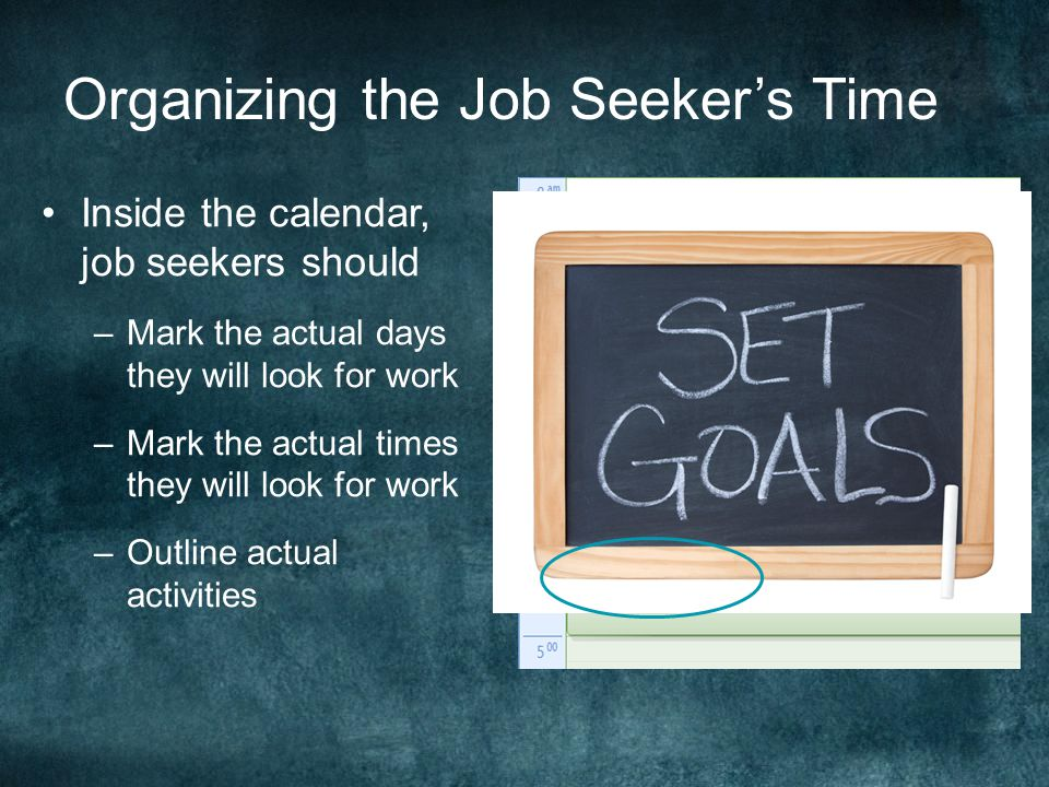 Organizing the Job Seeker's Time Inside the calendar, job seekers should –Mark the actual days they will look for work –Mark the actual times they will look for work –Outline actual activities