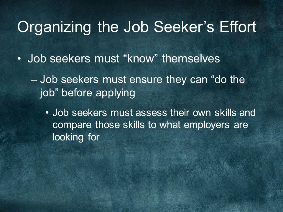 Organizing the Job Seeker's Effort Job seekers must know themselves –Job seekers must ensure they can do the job before applying Job seekers must assess their own skills and compare those skills to what employers are looking for