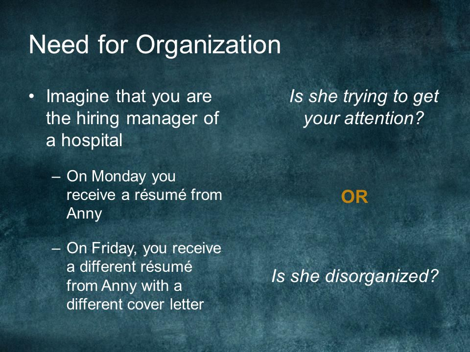 Need for Organization Imagine that you are the hiring manager of a hospital –On Monday you receive a résumé from Anny –On Friday, you receive a different résumé from Anny with a different cover letter Is she trying to get your attention.