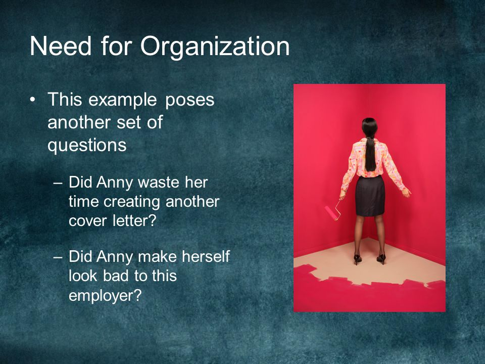 Need for Organization This example poses another set of questions –D–Did Anny waste her time creating another cover letter.