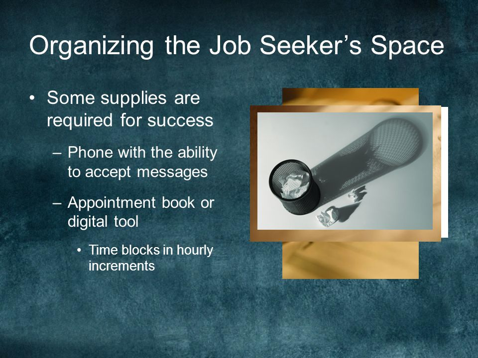 Organizing the Job Seeker's Space Some supplies are required for success –Phone with the ability to accept messages –Appointment book or digital tool Time blocks in hourly increments