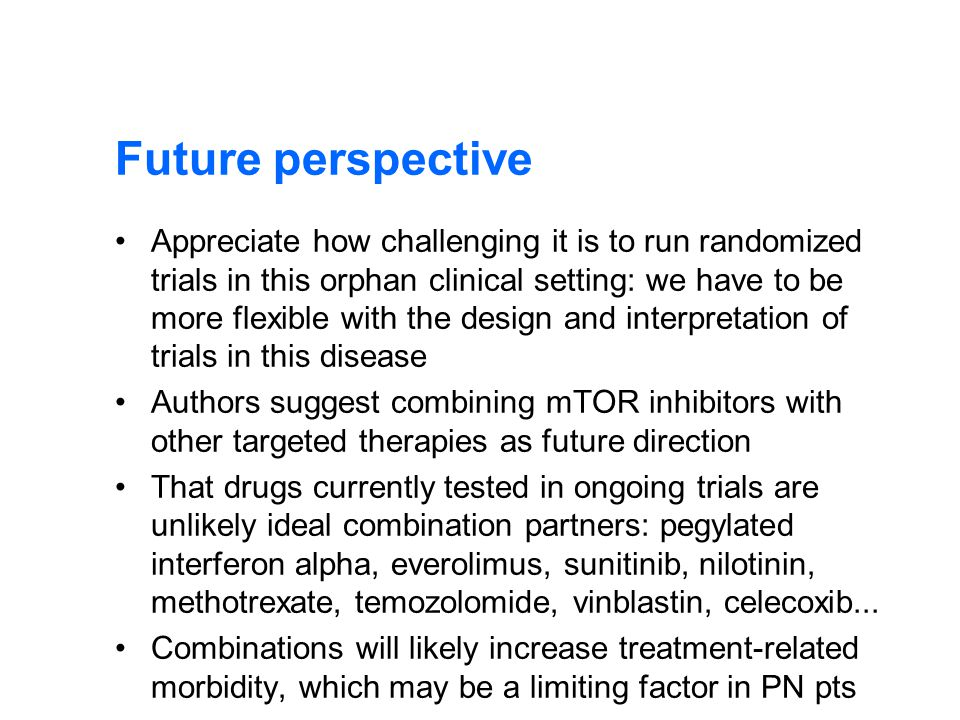 Future perspective Appreciate how challenging it is to run randomized trials in this orphan clinical setting: we have to be more flexible with the design and interpretation of trials in this disease Authors suggest combining mTOR inhibitors with other targeted therapies as future direction That drugs currently tested in ongoing trials are unlikely ideal combination partners: pegylated interferon alpha, everolimus, sunitinib, nilotinin, methotrexate, temozolomide, vinblastin, celecoxib...