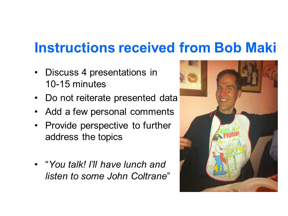 Instructions received from Bob Maki Discuss 4 presentations in 10-15 minutes Do not reiterate presented data Add a few personal comments Provide perspective to further address the topics You talk.