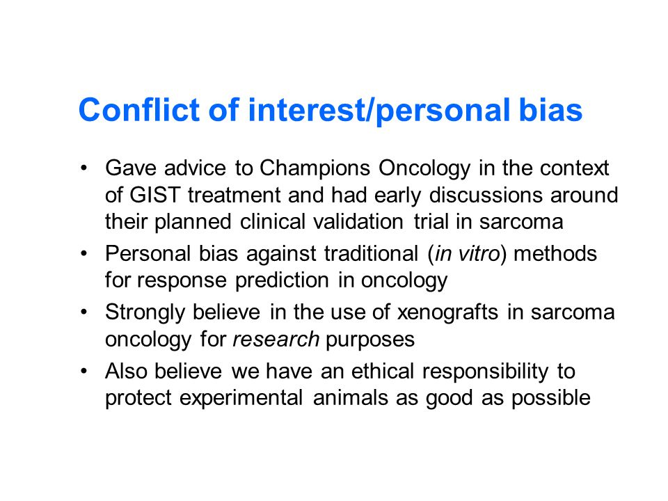 Conflict of interest/personal bias Gave advice to Champions Oncology in the context of GIST treatment and had early discussions around their planned clinical validation trial in sarcoma Personal bias against traditional (in vitro) methods for response prediction in oncology Strongly believe in the use of xenografts in sarcoma oncology for research purposes Also believe we have an ethical responsibility to protect experimental animals as good as possible