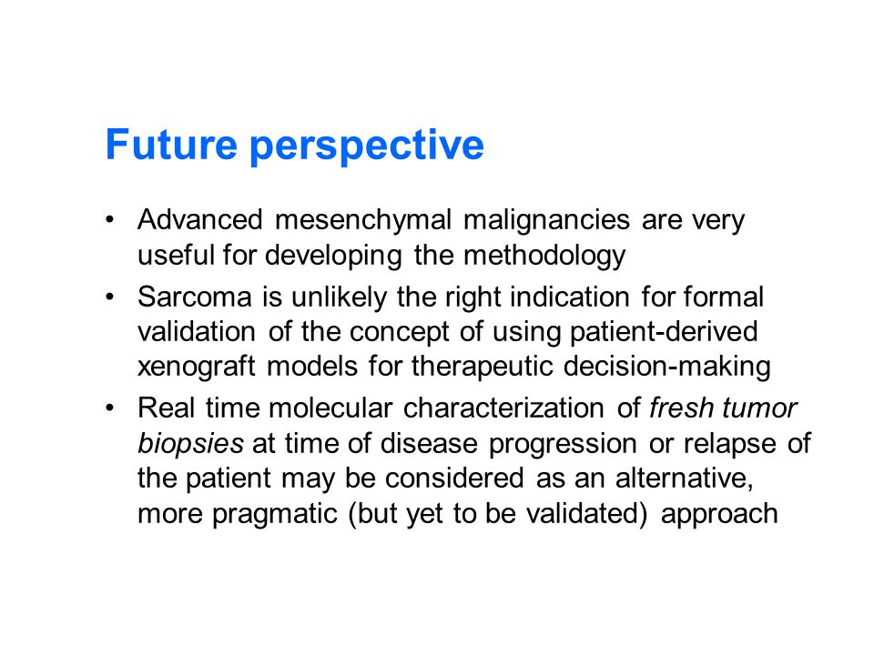 Future perspective Advanced mesenchymal malignancies are very useful for developing the methodology Sarcoma is unlikely the right indication for formal validation of the concept of using patient-derived xenograft models for therapeutic decision-making Real time molecular characterization of fresh tumor biopsies at time of disease progression or relapse of the patient may be considered as an alternative, more pragmatic (but yet to be validated) approach