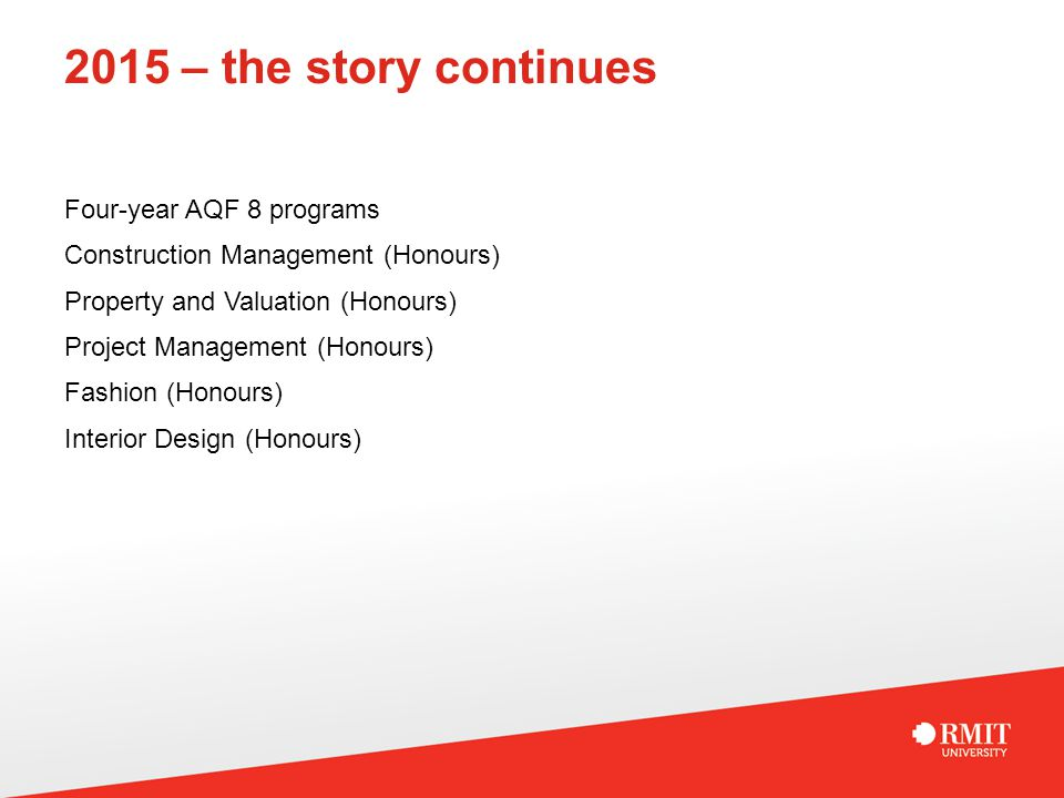 2015 – the story continues Four-year AQF 8 programs Construction Management (Honours) Property and Valuation (Honours) Project Management (Honours) Fa