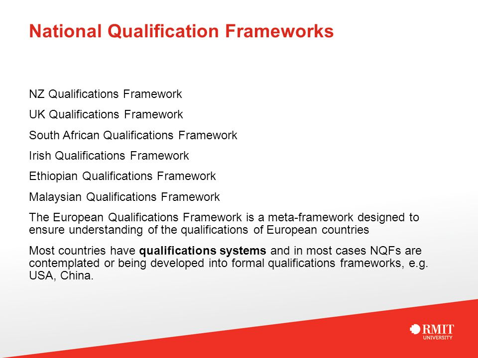 National Qualification Frameworks NZ Qualifications Framework UK Qualifications Framework South African Qualifications Framework Irish Qualifications Framework Ethiopian Qualifications Framework Malaysian Qualifications Framework The European Qualifications Framework is a meta-framework designed to ensure understanding of the qualifications of European countries Most countries have qualifications systems and in most cases NQFs are contemplated or being developed into formal qualifications frameworks, e.g.