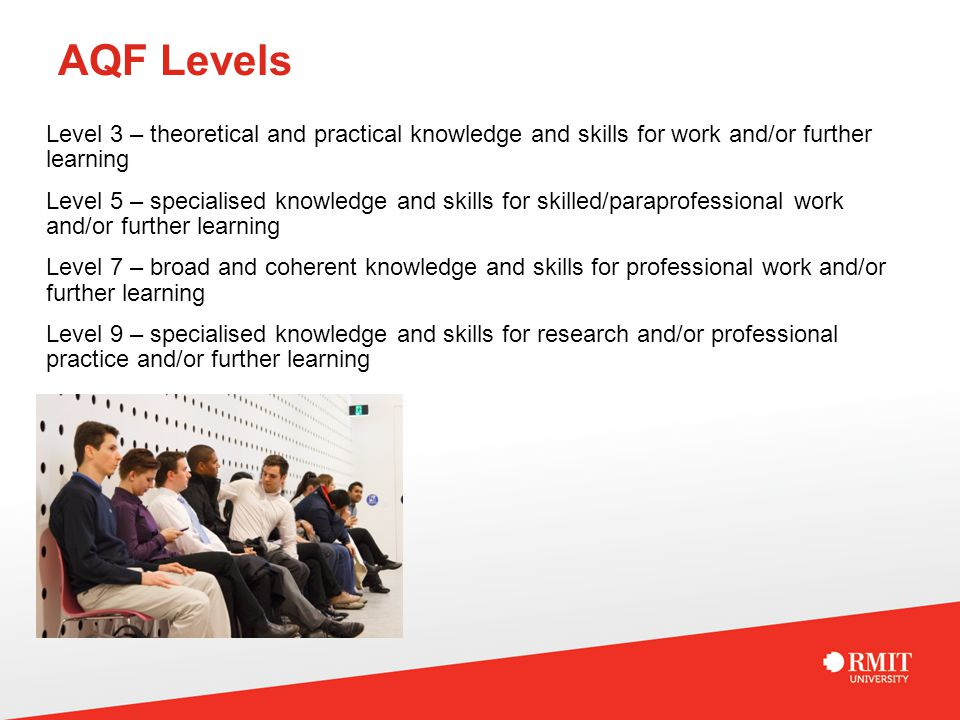 AQF Levels Level 3 – theoretical and practical knowledge and skills for work and/or further learning Level 5 – specialised knowledge and skills for skilled/paraprofessional work and/or further learning Level 7 – broad and coherent knowledge and skills for professional work and/or further learning Level 9 – specialised knowledge and skills for research and/or professional practice and/or further learning