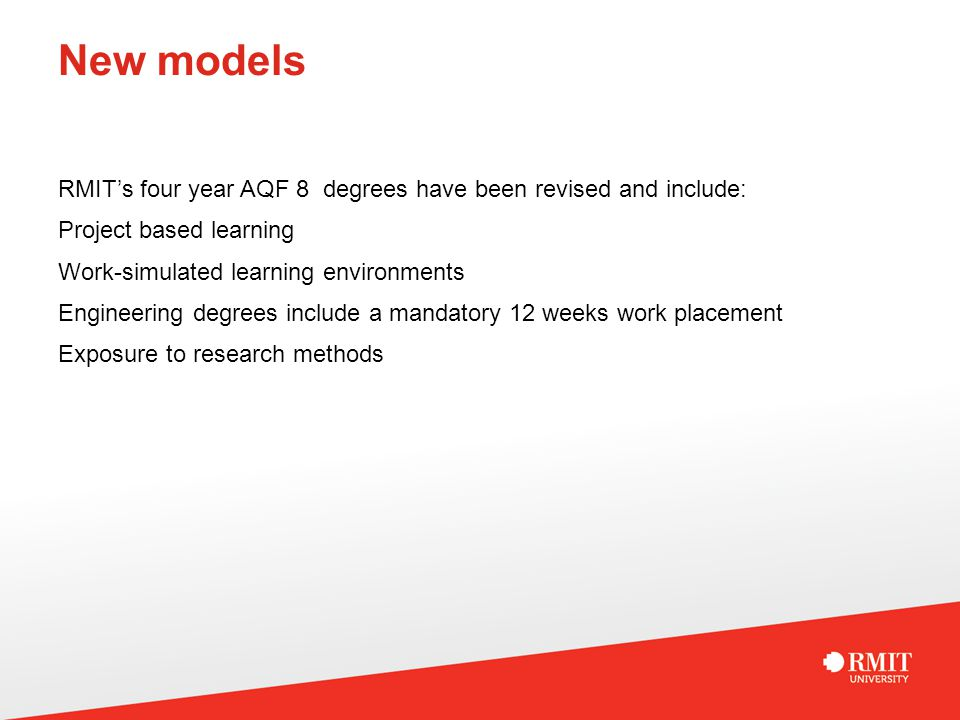 New models RMIT's four year AQF 8 degrees have been revised and include: Project based learning Work-simulated learning environments Engineering degrees include a mandatory 12 weeks work placement Exposure to research methods