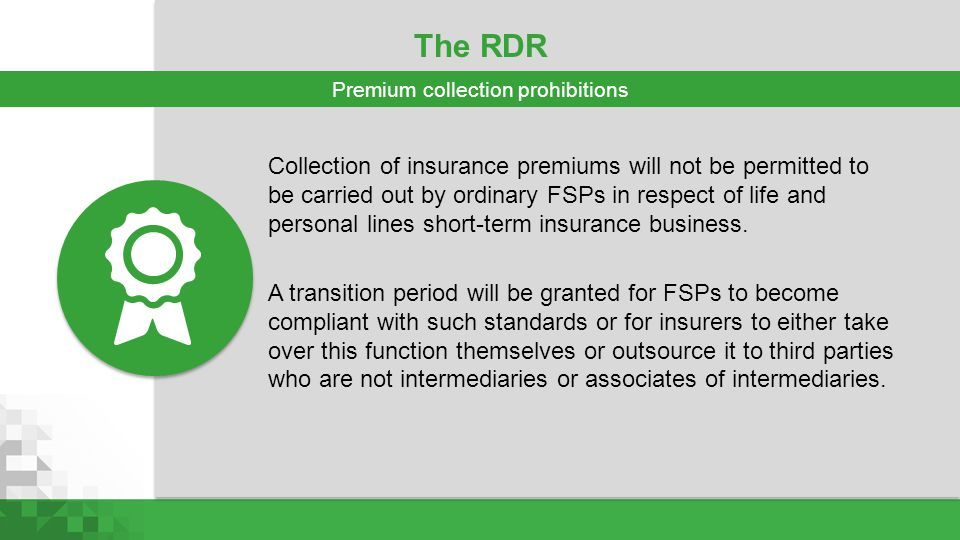 The RDR Collection of insurance premiums will not be permitted to be carried out by ordinary FSPs in respect of life and personal lines short-term ins