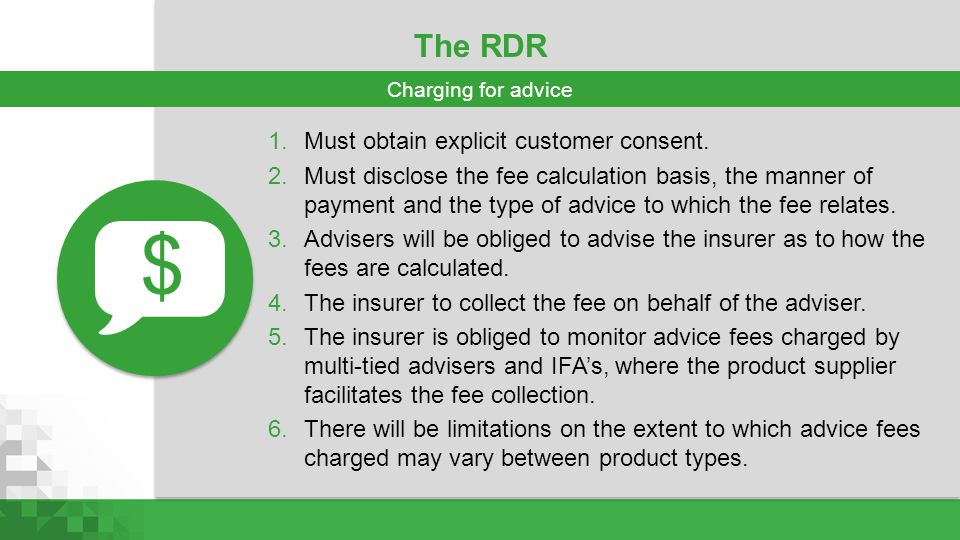 The RDR 1.Must obtain explicit customer consent. 2.Must disclose the fee calculation basis, the manner of payment and the type of advice to which the