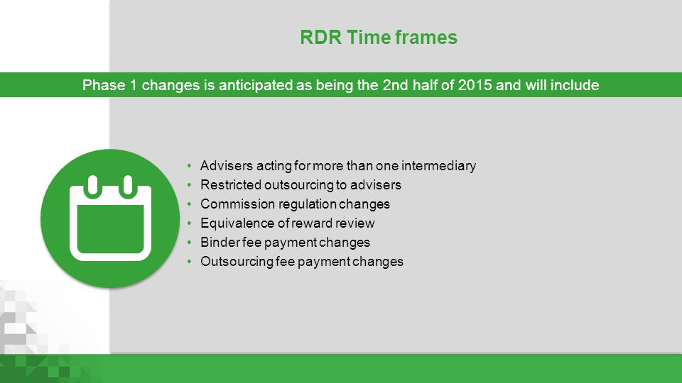 RDR Time frames Advisers acting for more than one intermediary Restricted outsourcing to advisers Commission regulation changes Equivalence of reward