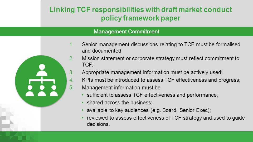 1.Senior management discussions relating to TCF must be formalised and documented; 2.Mission statement or corporate strategy must reflect commitment t