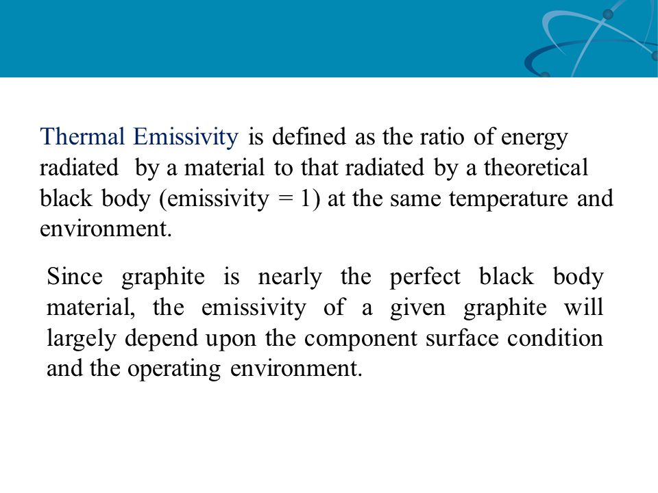 Thermal Emissivity is defined as the ratio of energy radiated by a material to that radiated by a theoretical black body (emissivity = 1) at the same
