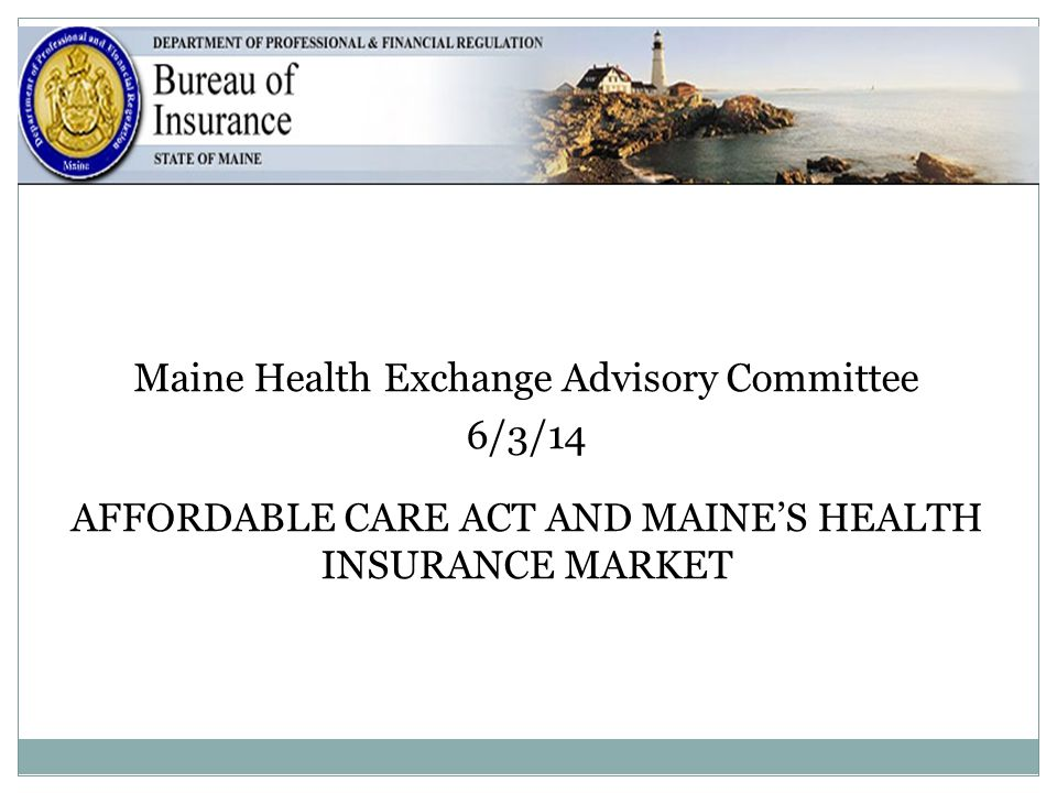 1 Maine Health Exchange Advisory Committee 6/3/14 AFFORDABLE CARE ACT AND MAINE'S HEALTH INSURANCE MARKET