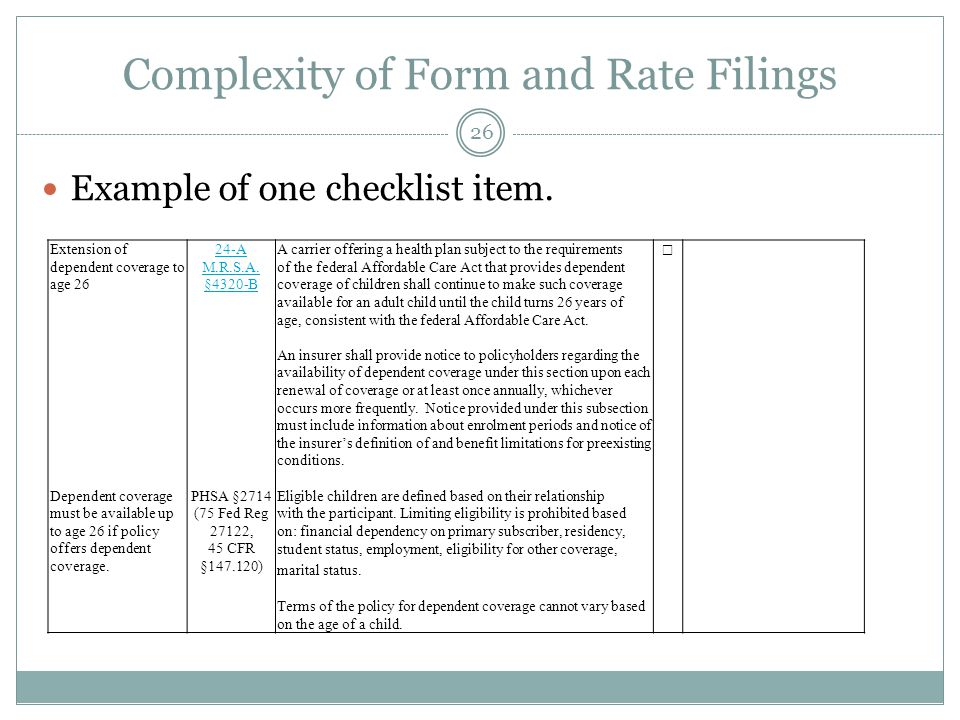 Complexity of Form and Rate Filings 26 Example of one checklist item. Extension of dependent coverage to age 26 Dependent coverage must be available u