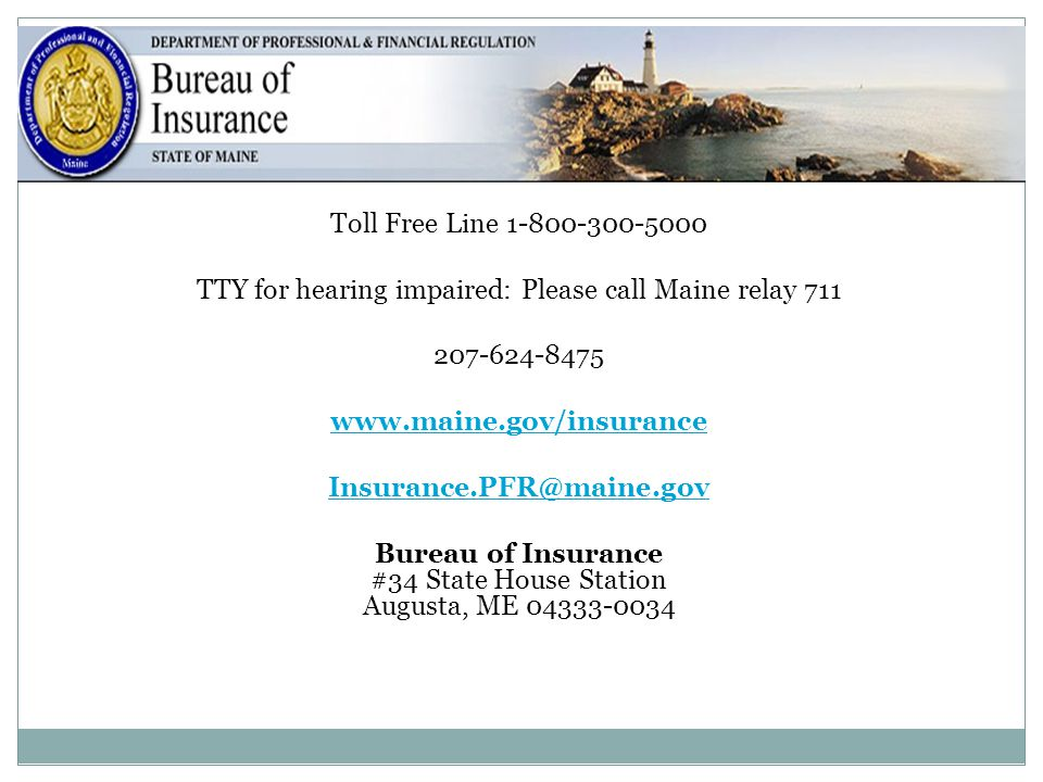 38 Toll Free Line 1-800-300-5000 TTY for hearing impaired: Please call Maine relay 711 207-624-8475 www.maine.gov/insurance Insurance.PFR@maine.gov Bu