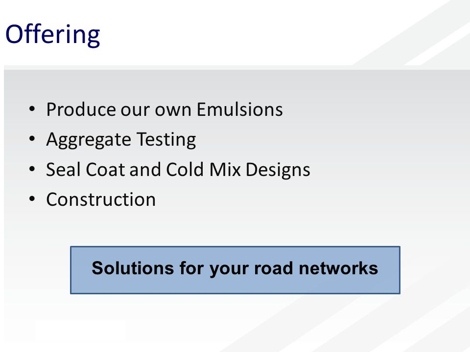 Offering Produce our own Emulsions Aggregate Testing Seal Coat and Cold Mix Designs Construction Solutions for your road networks