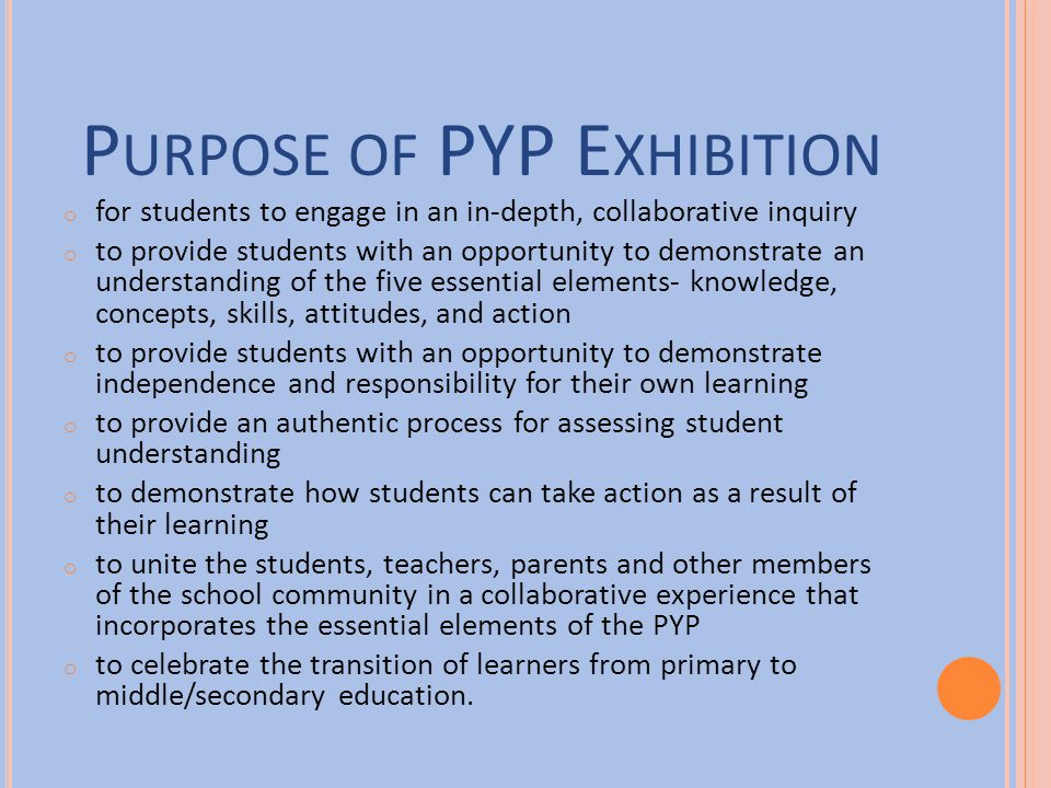 P URPOSE OF PYP E XHIBITION o for students to engage in an in-depth, collaborative inquiry o to provide students with an opportunity to demonstrate an