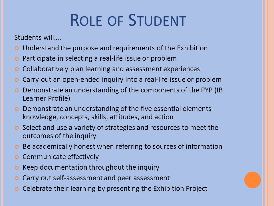 R OLE OF S TUDENT Students will…. Understand the purpose and requirements of the Exhibition Participate in selecting a real-life issue or problem Coll