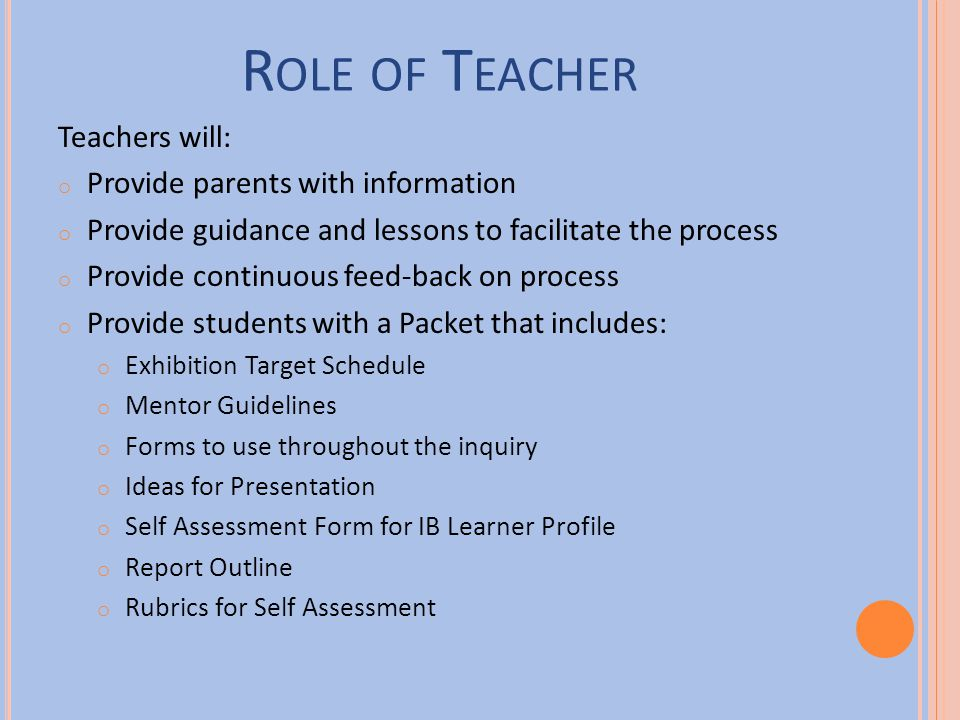 R OLE OF M ENTOR Parents/guardians will: have an understanding of the purpose and requirements of the exhibition support and encourage students and teachers throughout the process of inquiry be informed by reading hand-outs, attending meeting, conferencing with students help students to access resources—people, places, media and information provide expert subject knowledge where applicable act as mentors as required or appropriate encourage independent inquiry and respect student ownership of the process have an opportunity to reflect on and give feedback on the exhibition celebrate with the students by attending the staging of the exhibition.