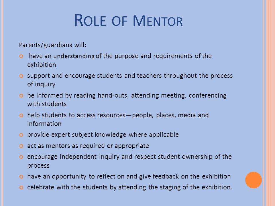 R OLE OF M ENTOR Parents/guardians will: have an understanding of the purpose and requirements of the exhibition support and encourage students and te
