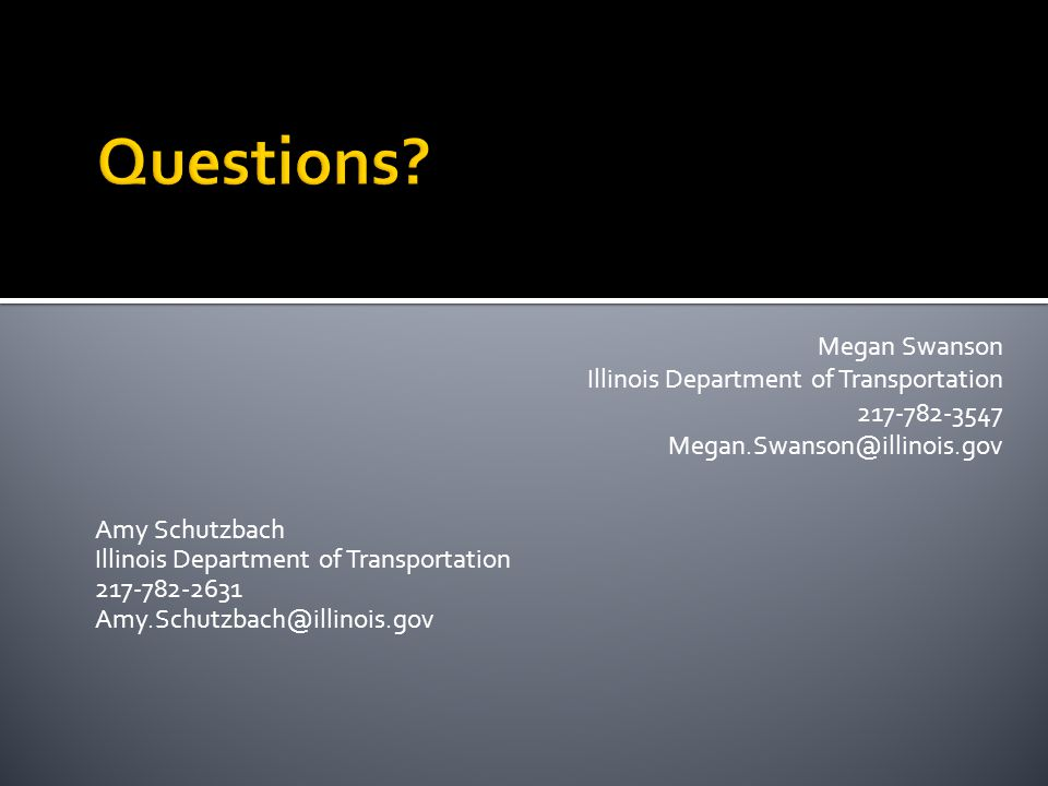 Amy Schutzbach Illinois Department of Transportation 217-782-2631 Amy.Schutzbach@illinois.gov Megan Swanson Illinois Department of Transportation 217-782-3547 Megan.Swanson@illinois.gov