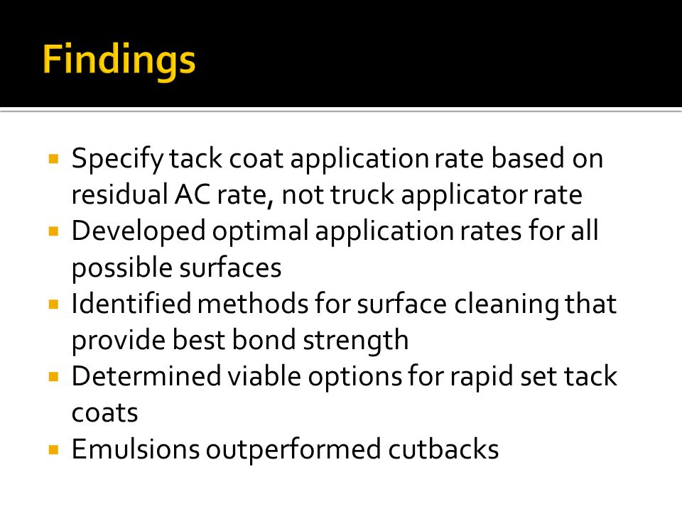  Specify tack coat application rate based on residual AC rate, not truck applicator rate  Developed optimal application rates for all possible surfaces  Identified methods for surface cleaning that provide best bond strength  Determined viable options for rapid set tack coats  Emulsions outperformed cutbacks