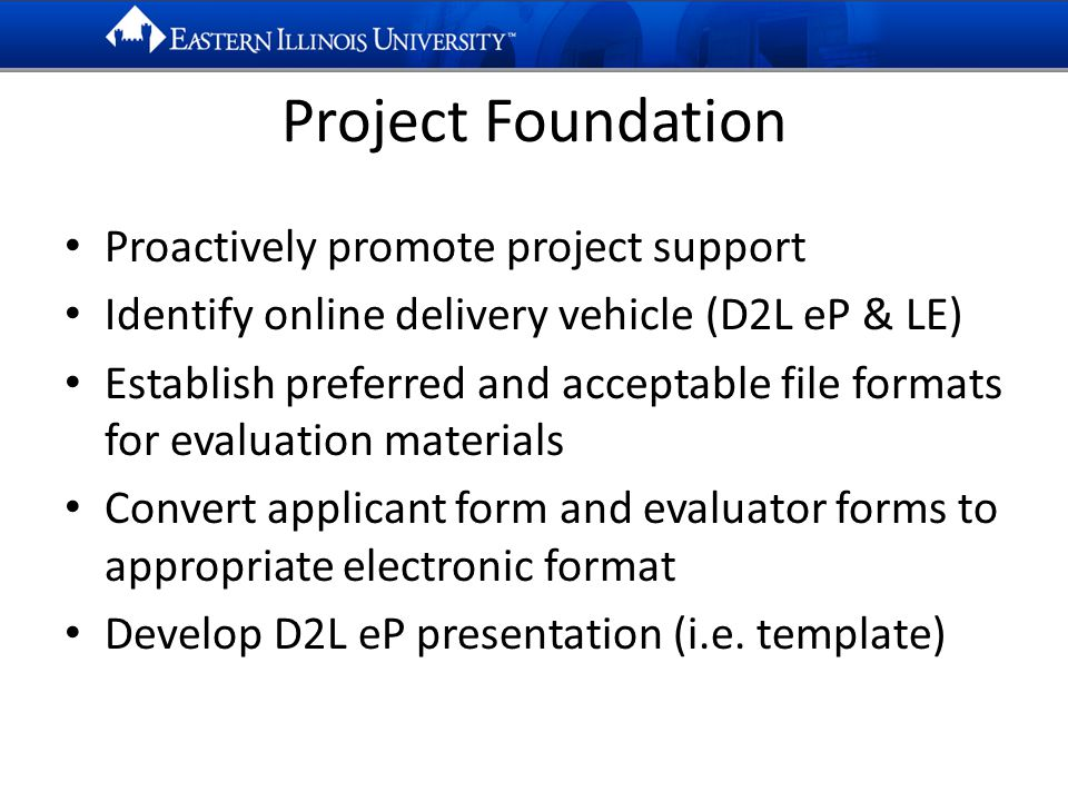 Project Foundation Proactively promote project support Identify online delivery vehicle (D2L eP & LE) Establish preferred and acceptable file formats for evaluation materials Convert applicant form and evaluator forms to appropriate electronic format Develop D2L eP presentation (i.e.