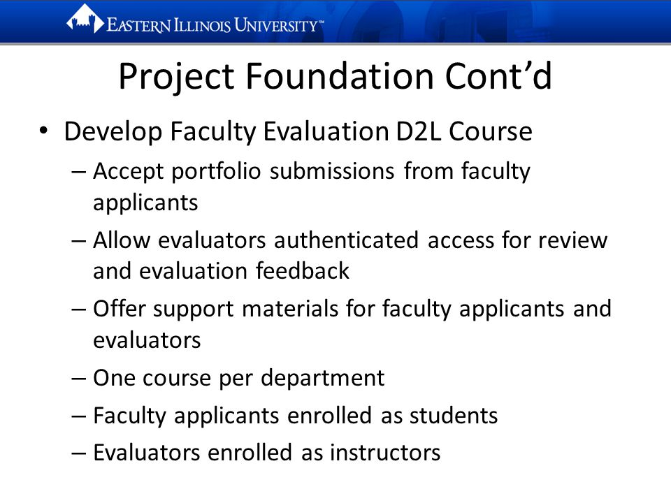 Project Foundation Cont'd Develop Faculty Evaluation D2L Course – Accept portfolio submissions from faculty applicants – Allow evaluators authenticated access for review and evaluation feedback – Offer support materials for faculty applicants and evaluators – One course per department – Faculty applicants enrolled as students – Evaluators enrolled as instructors