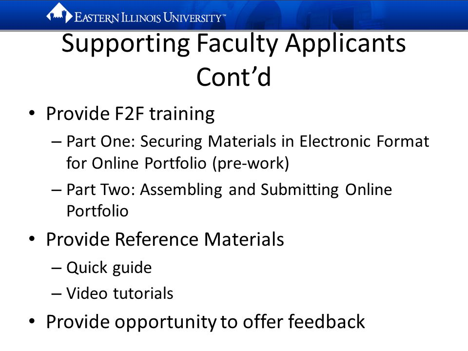Supporting Faculty Applicants Cont'd Provide F2F training – Part One: Securing Materials in Electronic Format for Online Portfolio (pre-work) – Part Two: Assembling and Submitting Online Portfolio Provide Reference Materials – Quick guide – Video tutorials Provide opportunity to offer feedback