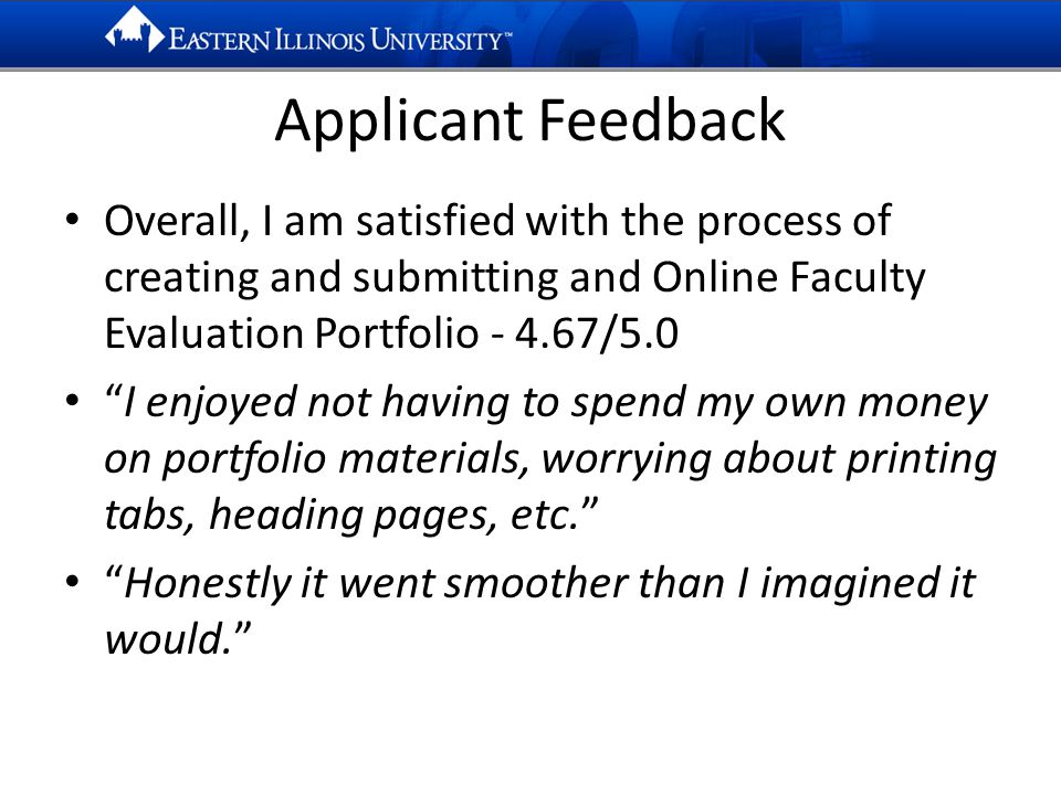 Applicant Feedback Overall, I am satisfied with the process of creating and submitting and Online Faculty Evaluation Portfolio - 4.67/5.0 I enjoyed not having to spend my own money on portfolio materials, worrying about printing tabs, heading pages, etc. Honestly it went smoother than I imagined it would.