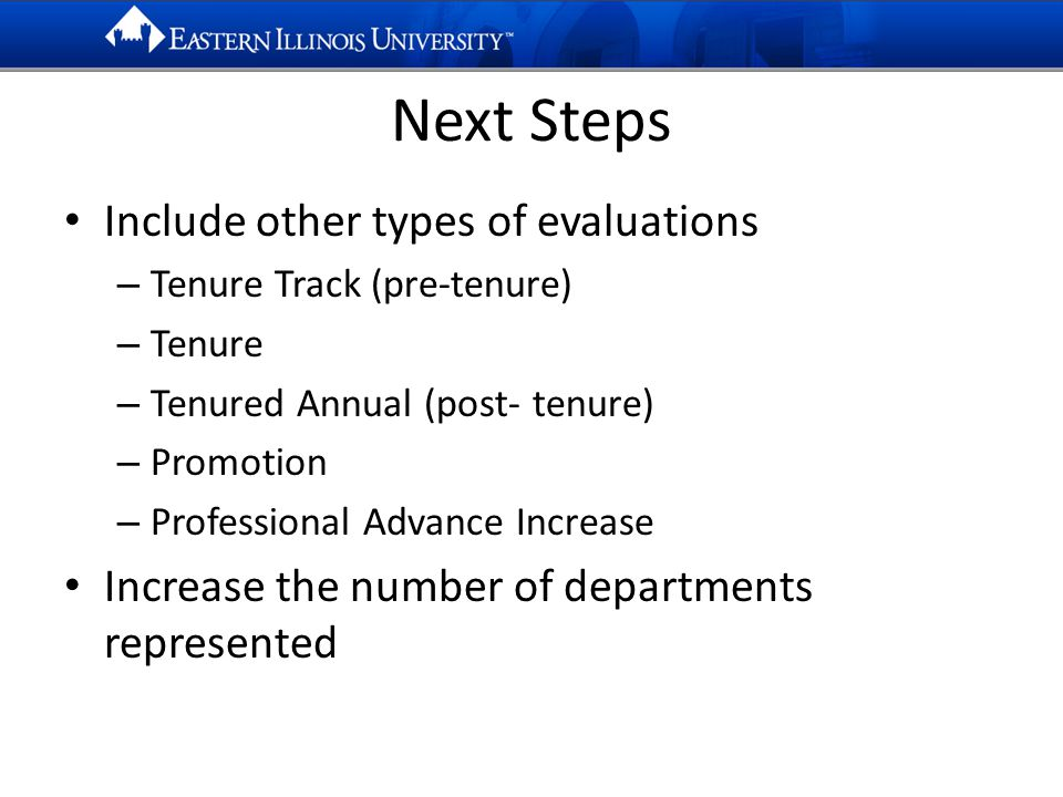 Next Steps Include other types of evaluations – Tenure Track (pre-tenure) – Tenure – Tenured Annual (post- tenure) – Promotion – Professional Advance Increase Increase the number of departments represented