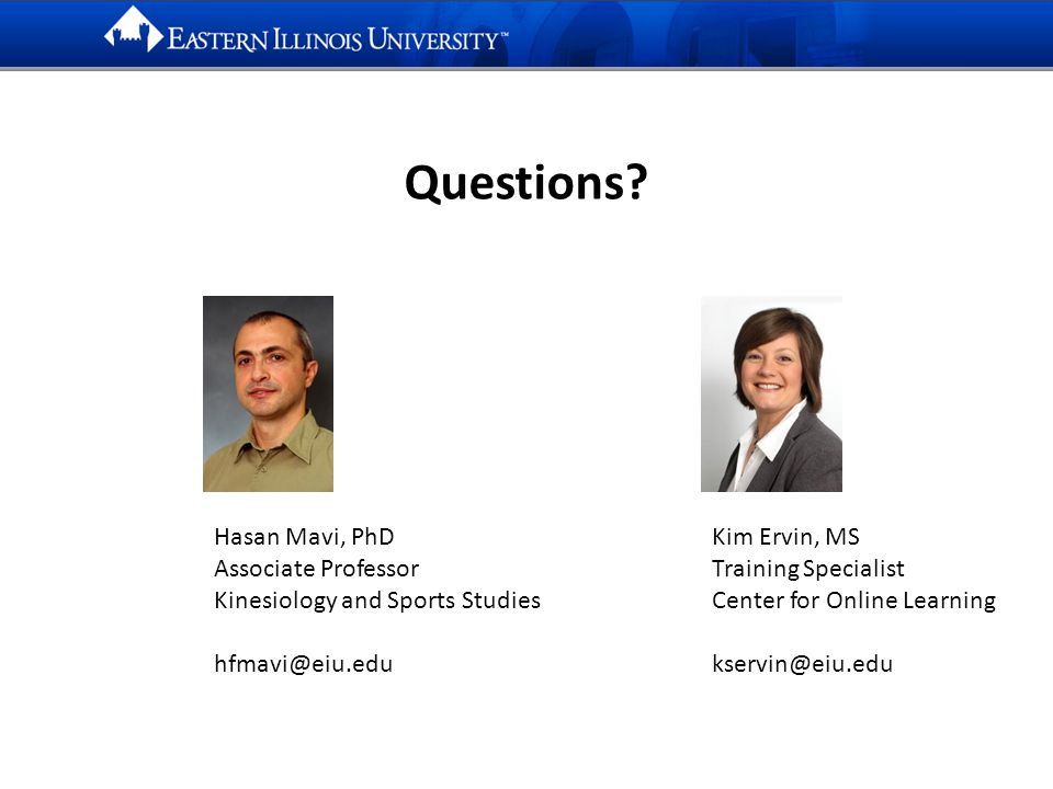 Hasan Mavi, PhD Associate Professor Kinesiology and Sports Studies hfmavi@eiu.edu Kim Ervin, MS Training Specialist Center for Online Learning kservin@eiu.edu Questions?
