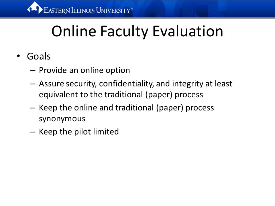 Online Faculty Evaluation Goals – Provide an online option – Assure security, confidentiality, and integrity at least equivalent to the traditional (paper) process – Keep the online and traditional (paper) process synonymous – Keep the pilot limited