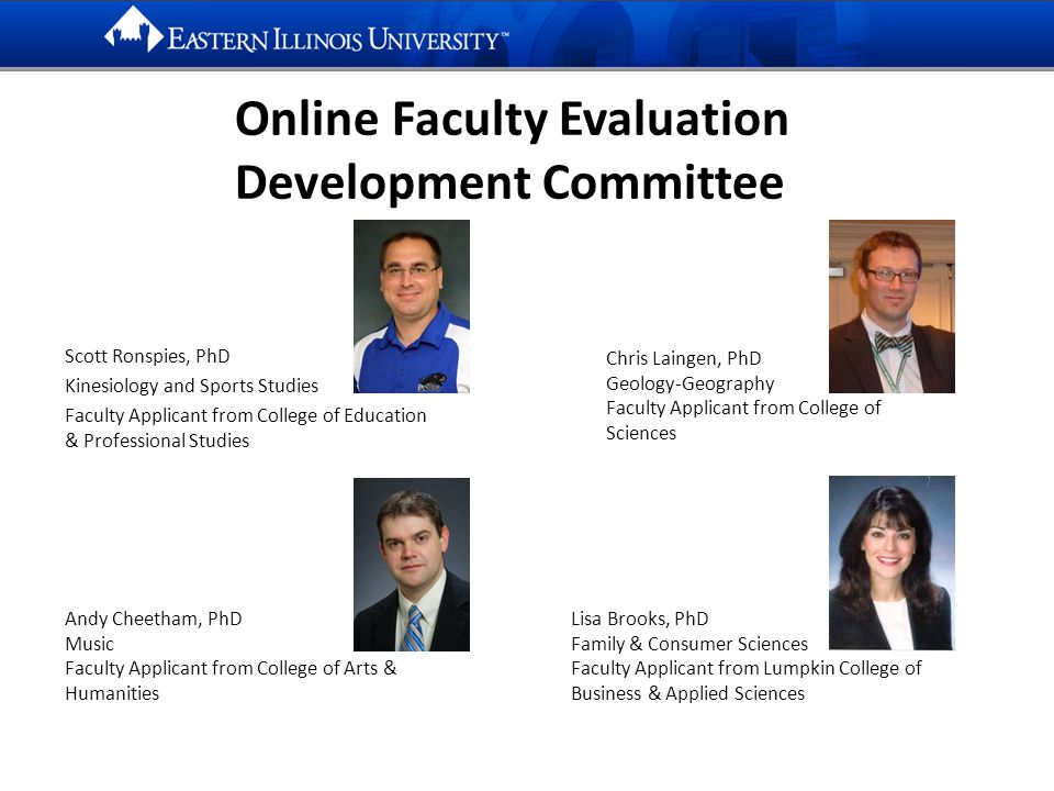Online Faculty Evaluation Development Committee Scott Ronspies, PhD Kinesiology and Sports Studies Faculty Applicant from College of Education & Professional Studies Chris Laingen, PhD Geology-Geography Faculty Applicant from College of Sciences Andy Cheetham, PhD Music Faculty Applicant from College of Arts & Humanities Lisa Brooks, PhD Family & Consumer Sciences Faculty Applicant from Lumpkin College of Business & Applied Sciences